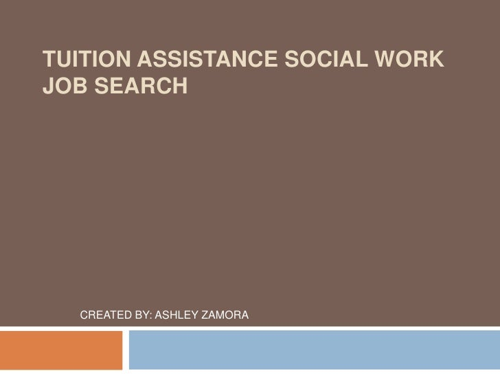 TUITION ASSISTANCE SOCIAL WORK JOB SEARCH       CREATED BY: ASHLEY ZAMORA