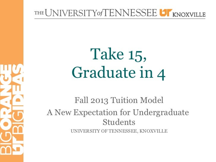 Take 15,      Graduate in 4      Fall 2013 Tuition ModelA New Expectation for Undergraduate              Students     UNIV...