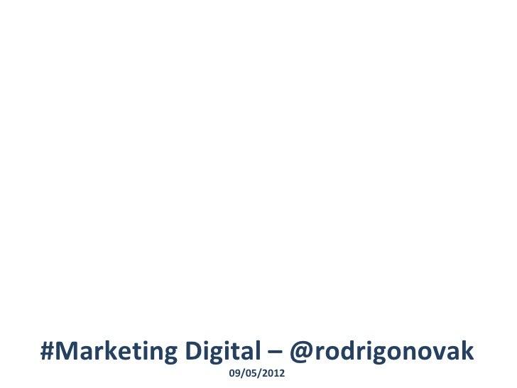 #Marketing Digital – @rodrigonovak              09/05/2012
