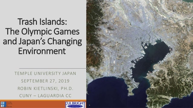 Trash Islands: The Olympic Games and Japan's Changing Environment TEMPLE UNIVERSITY JAPAN SEPTEMBER 27, 2019 ROBIN KIETLIN...