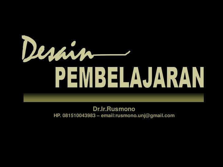 Desain<br />PEMBELAJARAN<br />Dr.Ir.Rusmono<br />HP. 081510043983 – email:rusmono.unj@gmail.com<br />