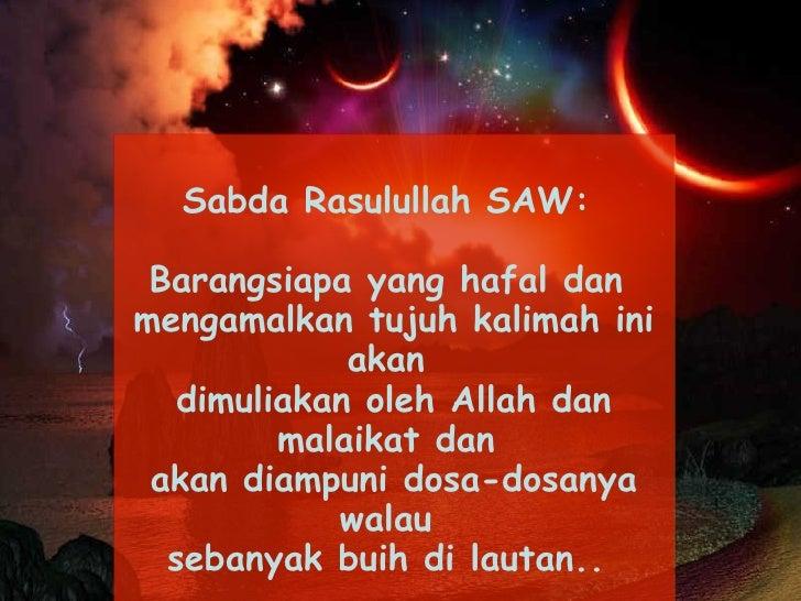 Sabda Rasulullah SAW:    Barangsiapa yang hafal dan  mengamalkan tujuh kalimah ini akan  dimuliakan oleh Allah dan malaik...