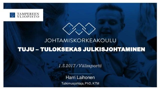 TUJU – TULOKSEKAS JULKISJOHTAMINEN 1.5.2017 /Väliraportti Harri Laihonen Tutkimusjohtaja, PhD, KTM