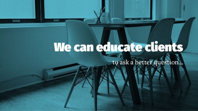 We can educate clients to ask a better question…