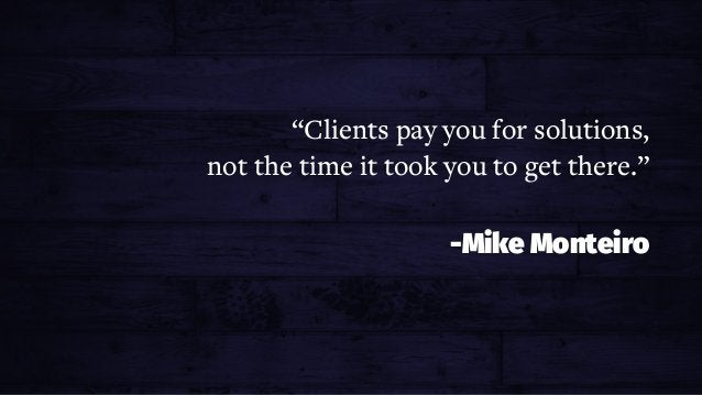 """PRICING FOR PROFIT """"Clients pay you for solutions, not the time it took you to get there."""" -Mike Monteiro"""