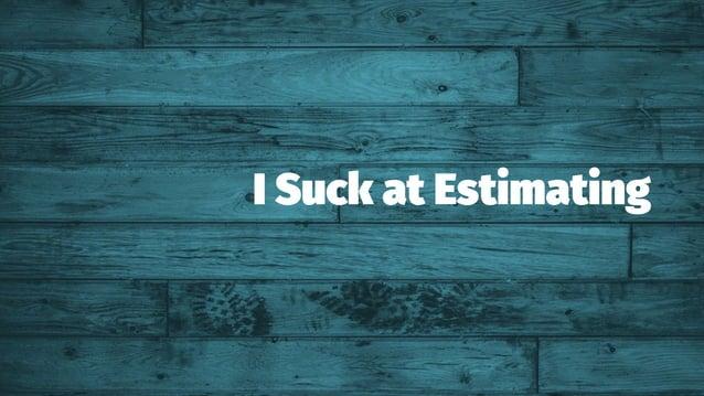 I Suck at Estimating