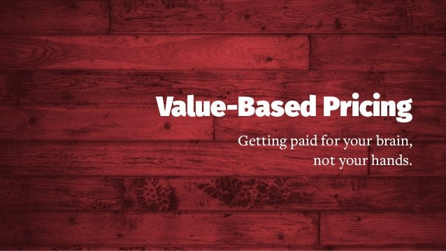 Value-Based Pricing Getting paid for your brain, not your hands.