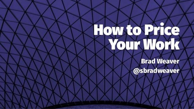 How to Price Your Work Brad Weaver @sbradweaver