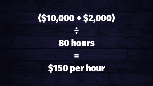 ($10,000 + $2,000) ÷ 80 hours = $150 per hour