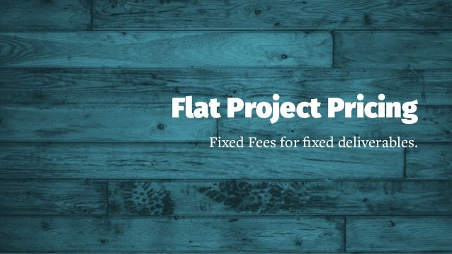 Flat Project Pricing Fixed Fees for fixed deliverables.