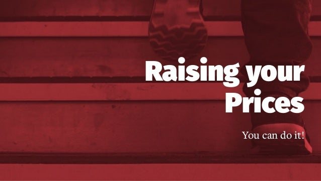 Raising your Prices You can do it! Raising your Prices You can do it!