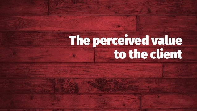 The perceived value to the client