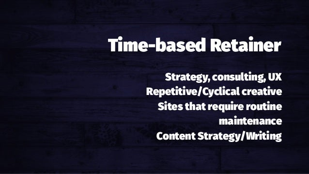 Hourly Billing Hours out, dollars in. Strategy, consulting, UX Repetitive/Cyclical creative Sites that require routine mai...