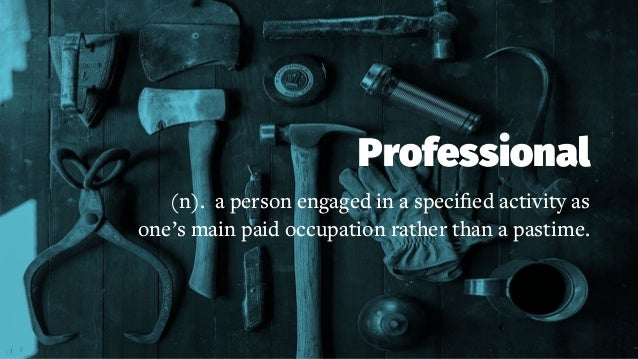 Professional (n). a person engaged in a specified activity as one's main paid occupation rather than a pastime.