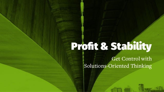 Profit & Stability Get Control with Solutions-Oriented Thinking