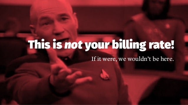 This is not your billing rate! If it were, we wouldn't be here.