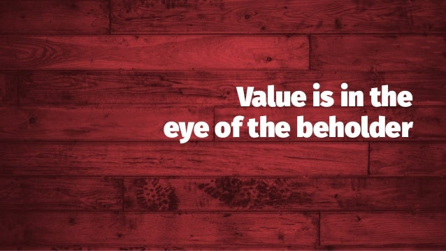 Value is in the eye of the beholder