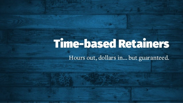 Time-based Retainers Hours out, dollars in… but guaranteed.