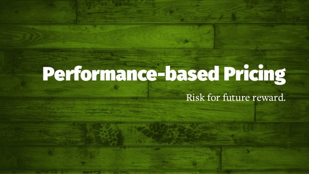 Performance-based Pricing Risk for future reward.