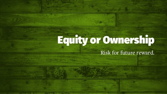 Equity or Ownership Risk for future reward.