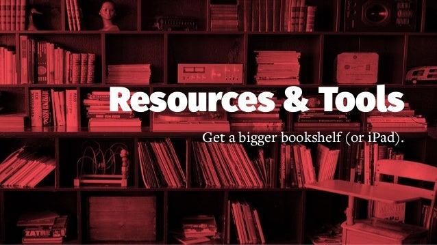 Resources & Tools Get a bigger bookshelf (or iPad).