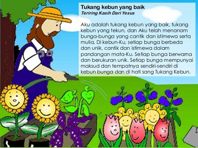 Tukang kebun yang baik Teriring Kasih Dari Yesus Aku adalah tukang kebun yang baik, tukang kebun yang tekun, dan Aku telah...