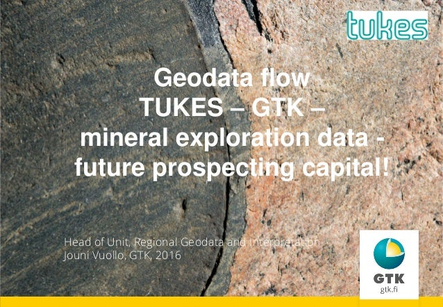 Geodata flow TUKES – GTK – mineral exploration data - future prospecting capital! Head of Unit, Regional Geodata and Inter...