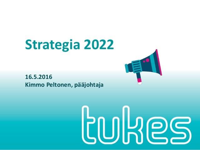 Strategia 2022 16.5.2016 Kimmo Peltonen, pääjohtaja