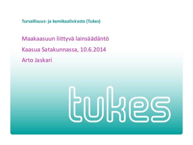 Turvallisuus- ja kemikaalivirasto (Tukes) Maakaasuun liittyvä lainsäädäntö Kaasua Satakunnassa, 10.6.2014 Arto Jaskari
