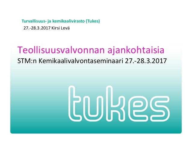 Turvallisuus- ja kemikaalivirasto (Tukes) 27.-28.3.2017 Kirsi Levä Teollisuusvalvonnan ajankohtaisia STM:n Kemikaalivalvon...