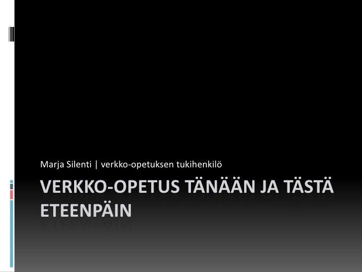 Verkko-opetus tänään ja tästä eteenpäin<br />Marja Silenti | verkko-opetuksen tukihenkilö<br />