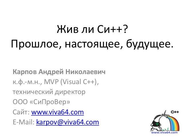 Жив ли Си++?Прошлое, настоящее, будущее.Карпов Андрей Николаевичк.ф.-м.н., MVP (Visual C++),технический директорООО «СиПро...