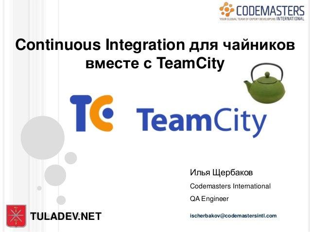 Continuous Integration для чайников        вместе с TeamCity                     Илья Щербаков                     Codemas...