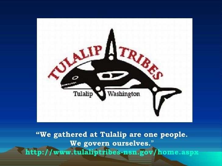 """ We gathered at Tulalip are one people. We govern ourselves. "" http://www.tulaliptribes-nsn.gov/home.aspx"
