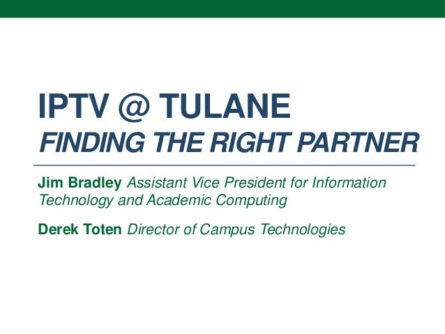 IPTV @ TULANEFINDING THE RIGHT PARTNERJim Bradley Assistant Vice President for InformationTechnology and Academic Computin...