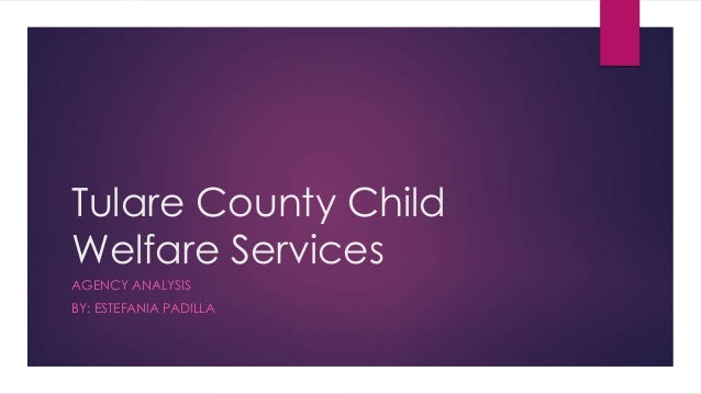 Tulare County Child Welfare Services AGENCY ANALYSIS BY: ESTEFANIA PADILLA