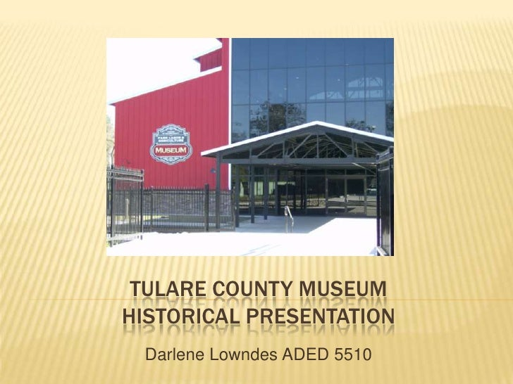 TULARE COUNTY MUSEUMHistorical presentation<br />Darlene Lowndes ADED 5510<br />