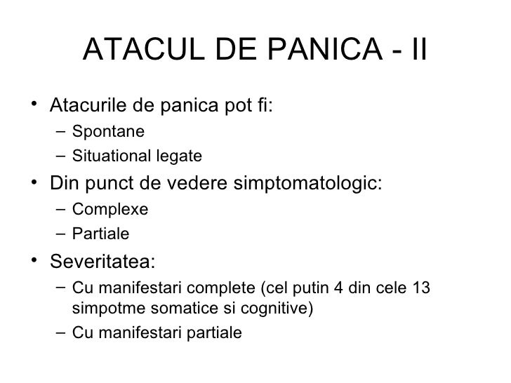 ATACUL DE PANICA - II <ul><li>Atacurile de panica pot fi: </li></ul><ul><ul><li>Spontane </li></ul></ul><ul><ul><li>Situat...