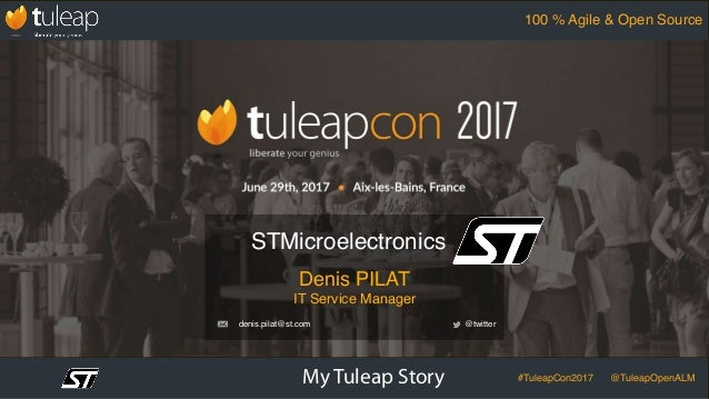 My Tuleap Story #TuleapCon2017 @TuleapOpenALM 100 % Agile & Open Source Denis PILAT IT Service Manager STMicroelectronics ...