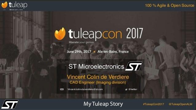 My Tuleap Story #TuleapCon2017 @TuleapOpenALM 100 % Agile & Open Source Vincent Colin de Verdiere CAD Engineer (Imaging di...