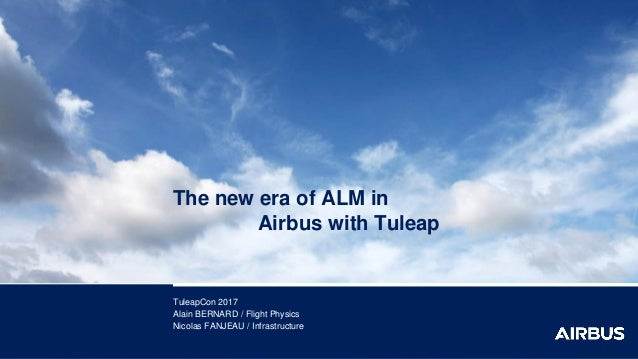 The new era of ALM in Airbus with Tuleap TuleapCon 2017 Alain BERNARD / Flight Physics Nicolas FANJEAU / Infrastructure