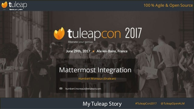 My Tuleap Story #TuleapCon2017 @TuleapOpenALM 100 % Agile & Open Source Humbert Moreaux (Enalean) Mattermost Integration h...