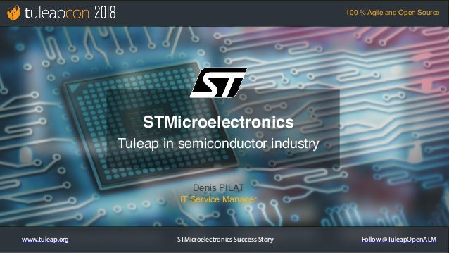 STMicroelectronics Success Story 100 % Agile and Open Source www.tuleap.org Follow @TuleapOpenALM Denis PILAT IT Service M...