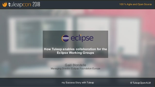 my Success Story with Tuleap @TuleapOpenALM 100 % Agile and Open Source Gaël Blondelle Managing Director Eclipse Foundatio...
