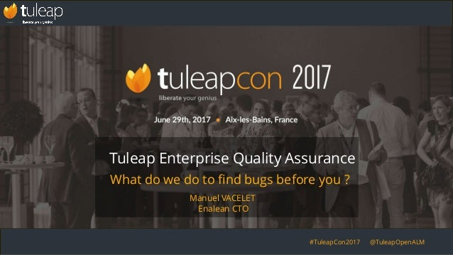 #TuleapCon2017 @TuleapOpenALM What do we do to find bugs before you ? Tuleap Enterprise Quality Assurance Manuel VACELET E...