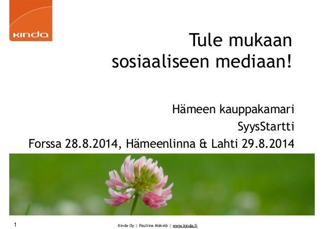 Kinda Oy | Pauliina Mäkelä | www.kinda.fi Tule mukaan sosiaaliseen mediaan! Hämeen kauppakamari SyysStartti Forssa 28.8.20...
