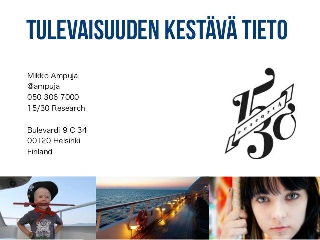 Tulevaisuuden kestävä tieto Mikko Ampuja @ampuja 050 306 7000 15/30 Research ! Bulevardi 9 C 34 00120 Helsinki Finland