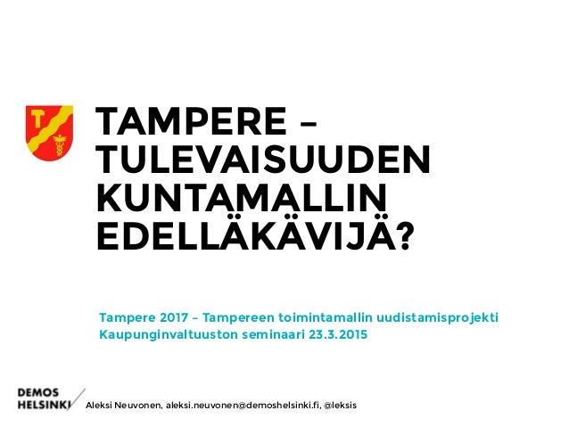 TAMPERE – TULEVAISUUDEN KUNTAMALLIN EDELLÄKÄVIJÄ? Tampere 2017 – Tampereen toimintamallin uudistamisprojekti Kaupunginvalt...