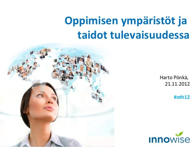 Oppimisen ympäristöt ja  taidot tulevaisuudessa                  Harto Pönkä,                    21.11.2012               ...