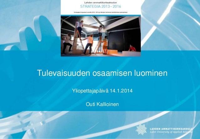 Tulevaisuuden osaamisen luominen Yliopettajapäivä 14.1.2014 Outi Kallioinen